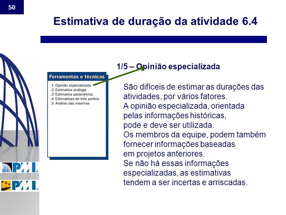 50 Estimativa de duração da atividade 6.4 1/5 – Opinião especializada São difíceis de estimar as durações das atividades, por vários fatores. A opiniã