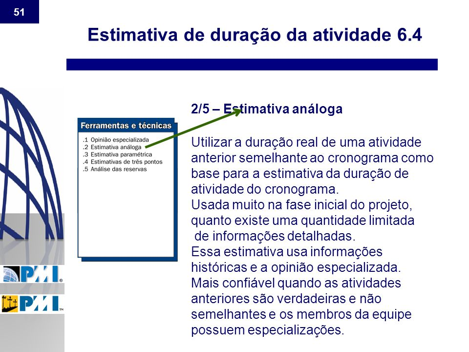51 Estimativa de duração da atividade 6.4 2/5 – Estimativa análoga Utilizar a duração real de uma atividade anterior semelhante ao cronograma como bas