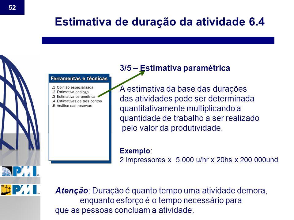 52 Estimativa de duração da atividade 6.4 3/5 – Estimativa paramétrica A estimativa da base das durações das atividades pode ser determinada quantitat