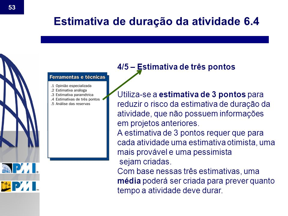 53 Estimativa de duração da atividade 6.4 4/5 – Estimativa de três pontos Utiliza-se a estimativa de 3 pontos para reduzir o risco da estimativa de du