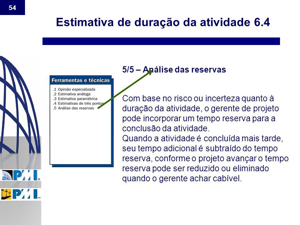 54 Estimativa de duração da atividade 6.4 5/5 – Análise das reservas Com base no risco ou incerteza quanto à duração da atividade, o gerente de projet