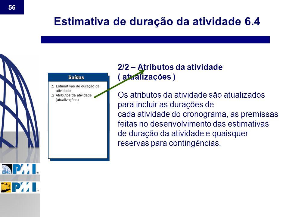 56 Estimativa de duração da atividade 6.4 2/2 – Atributos da atividade ( atualizações ) Os atributos da atividade são atualizados para incluir as dura