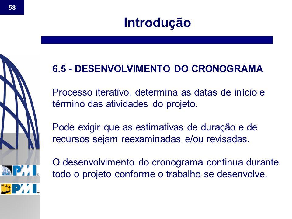 58 Introdução 6.5 - DESENVOLVIMENTO DO CRONOGRAMA Processo iterativo, determina as datas de início e término das atividades do projeto. Pode exigir qu
