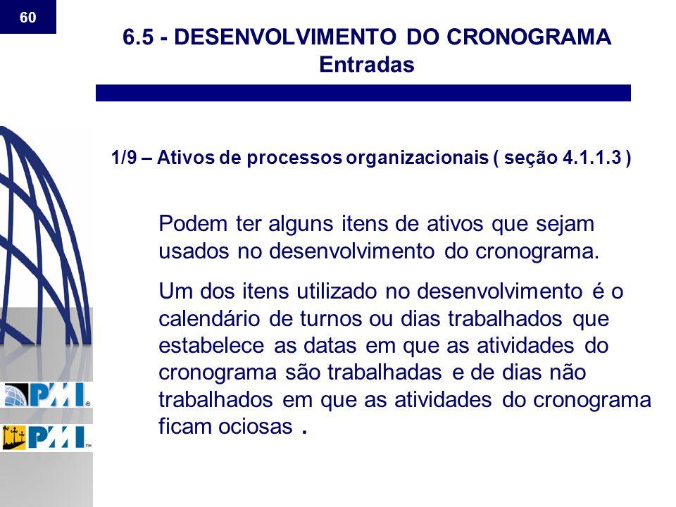 60 6.5 - DESENVOLVIMENTO DO CRONOGRAMA Entradas 1/9 – Ativos de processos organizacionais ( seção 4.1.1.3 ) Podem ter alguns itens de ativos que sejam