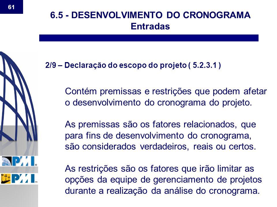 61 6.5 - DESENVOLVIMENTO DO CRONOGRAMA Entradas 2/9 – Declaração do escopo do projeto ( 5.2.3.1 ) Contém premissas e restrições que podem afetar o des
