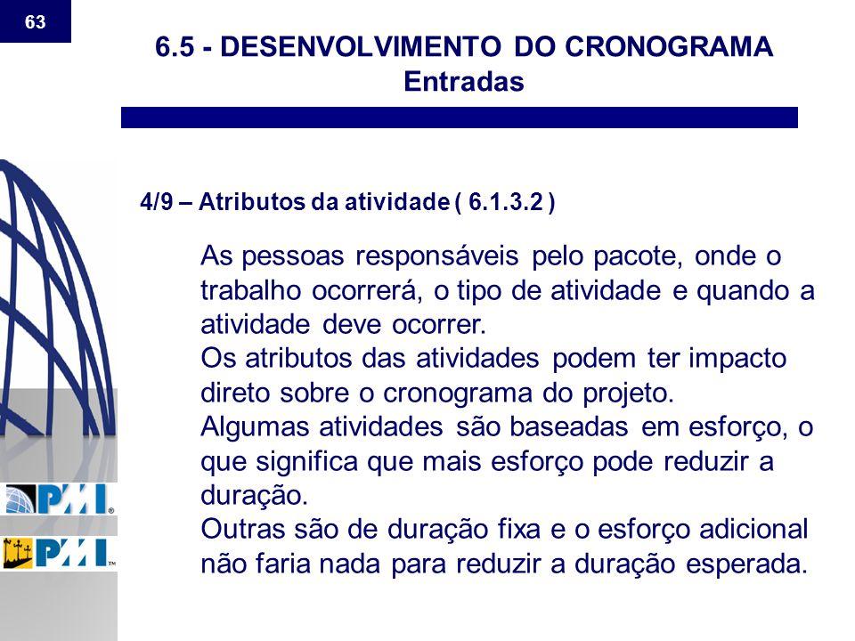 63 6.5 - DESENVOLVIMENTO DO CRONOGRAMA Entradas 4/9 – Atributos da atividade ( 6.1.3.2 ) As pessoas responsáveis pelo pacote, onde o trabalho ocorrerá