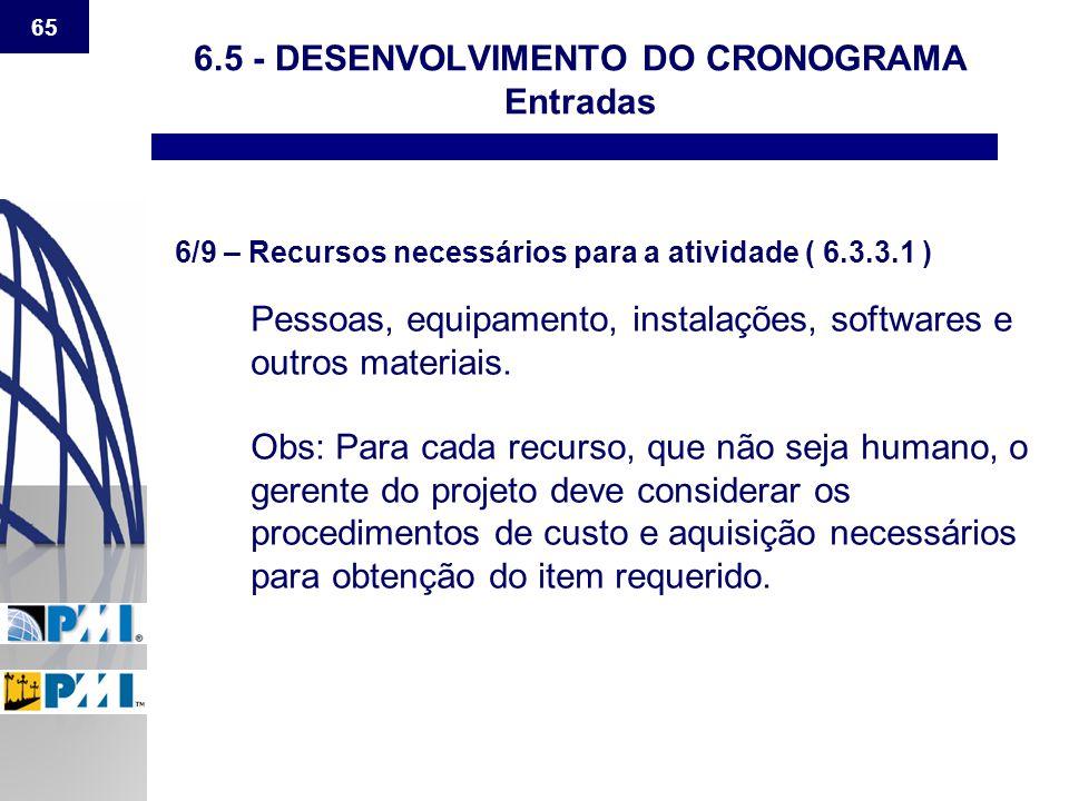 65 6.5 - DESENVOLVIMENTO DO CRONOGRAMA Entradas 6/9 – Recursos necessários para a atividade ( 6.3.3.1 ) Pessoas, equipamento, instalações, softwares e