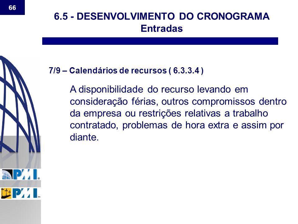 66 6.5 - DESENVOLVIMENTO DO CRONOGRAMA Entradas 7/9 – Calendários de recursos ( 6.3.3.4 ) A disponibilidade do recurso levando em consideração férias,