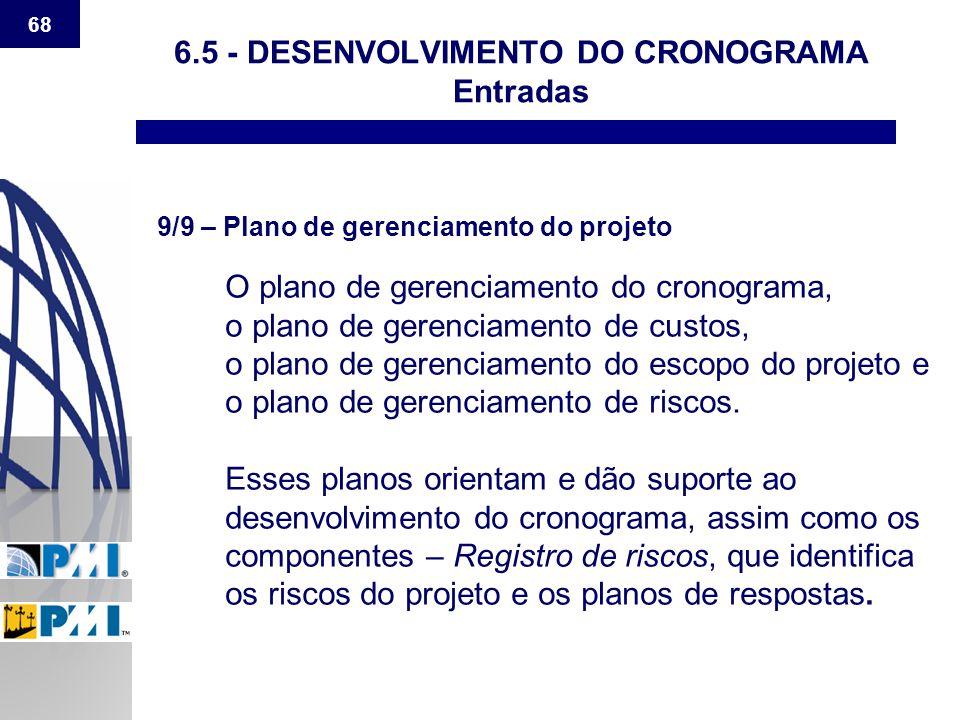 68 6.5 - DESENVOLVIMENTO DO CRONOGRAMA Entradas 9/9 – Plano de gerenciamento do projeto O plano de gerenciamento do cronograma, o plano de gerenciamen