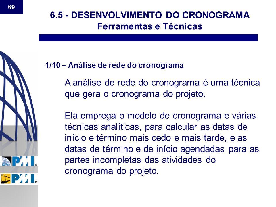69 6.5 - DESENVOLVIMENTO DO CRONOGRAMA Ferramentas e Técnicas 1/10 – Análise de rede do cronograma A análise de rede do cronograma é uma técnica que g