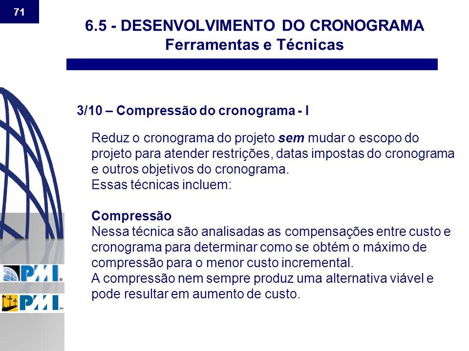 71 6.5 - DESENVOLVIMENTO DO CRONOGRAMA Ferramentas e Técnicas 3/10 – Compressão do cronograma - I Reduz o cronograma do projeto sem mudar o escopo do