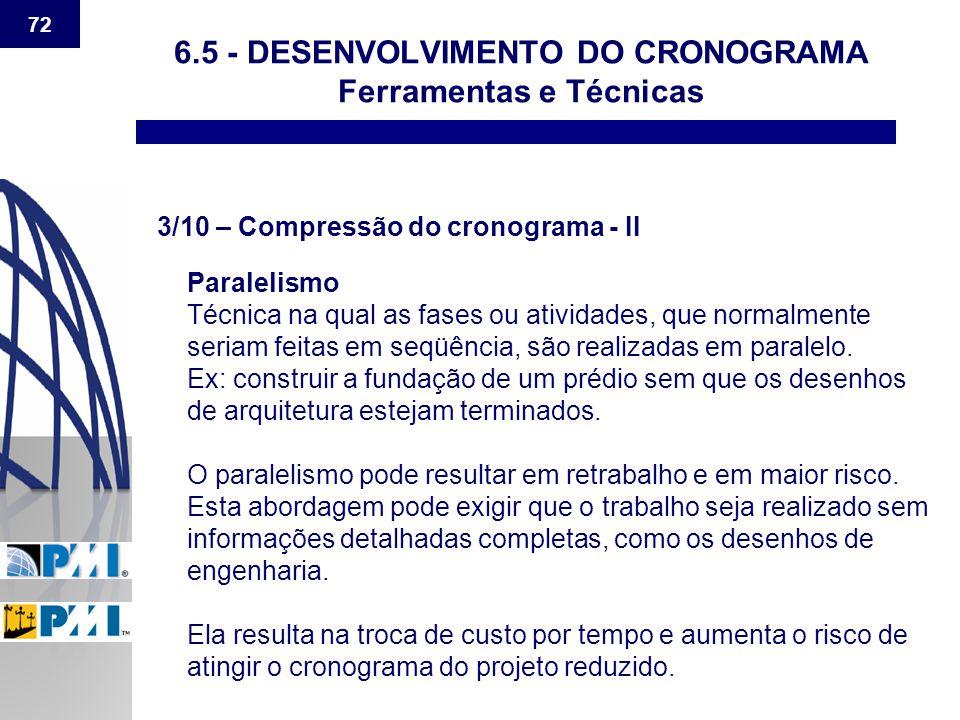 72 6.5 - DESENVOLVIMENTO DO CRONOGRAMA Ferramentas e Técnicas 3/10 – Compressão do cronograma - II Paralelismo Técnica na qual as fases ou atividades,