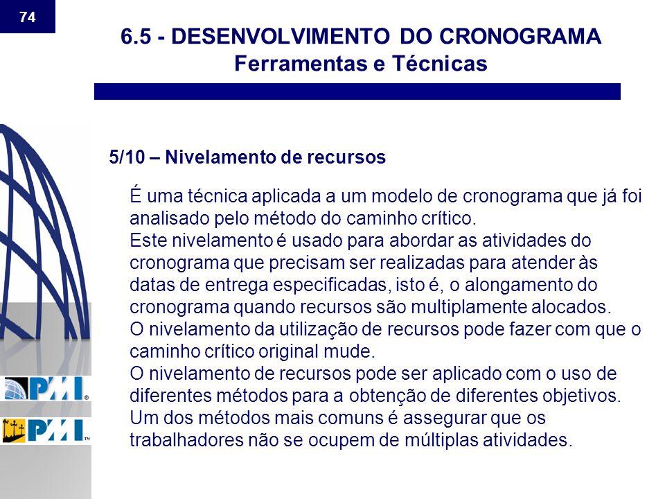 74 6.5 - DESENVOLVIMENTO DO CRONOGRAMA Ferramentas e Técnicas 5/10 – Nivelamento de recursos É uma técnica aplicada a um modelo de cronograma que já f