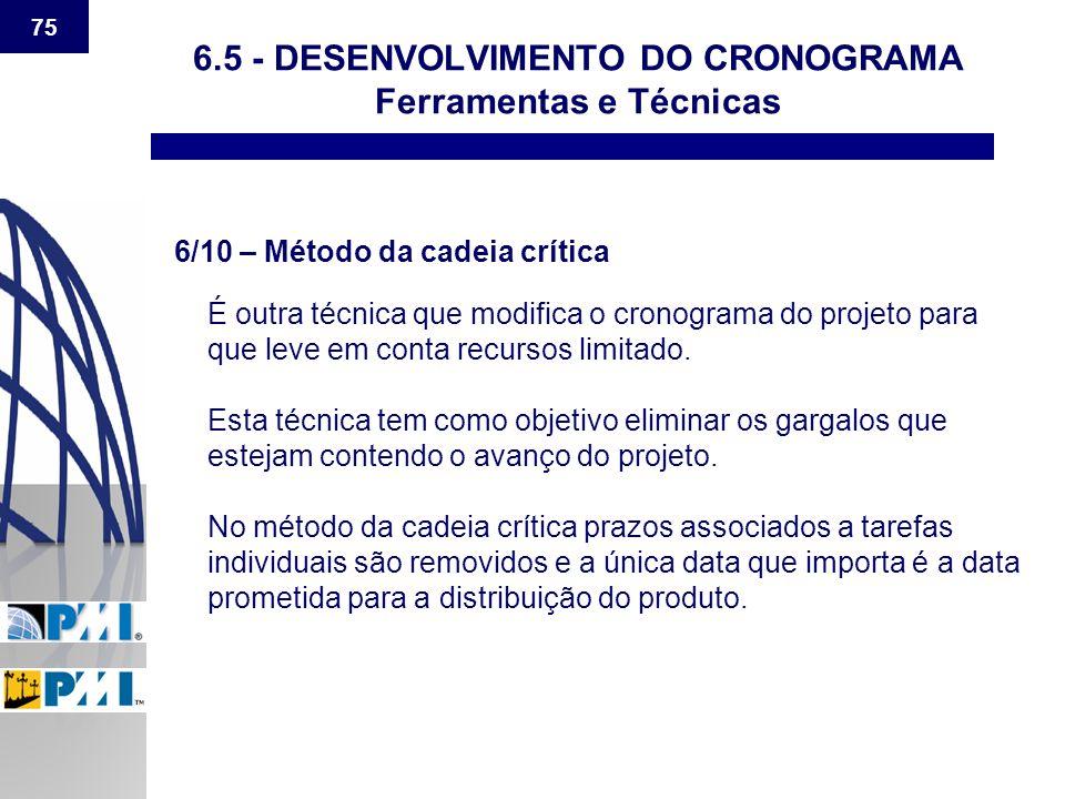 75 6.5 - DESENVOLVIMENTO DO CRONOGRAMA Ferramentas e Técnicas 6/10 – Método da cadeia crítica É outra técnica que modifica o cronograma do projeto par