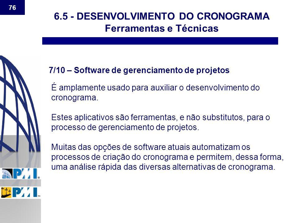 76 6.5 - DESENVOLVIMENTO DO CRONOGRAMA Ferramentas e Técnicas 7/10 – Software de gerenciamento de projetos É amplamente usado para auxiliar o desenvol