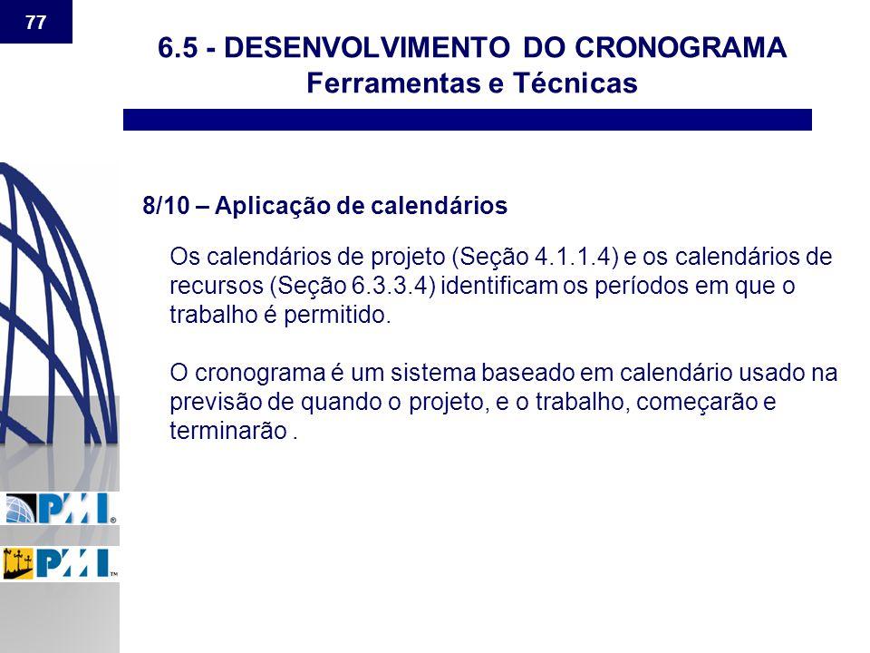 77 6.5 - DESENVOLVIMENTO DO CRONOGRAMA Ferramentas e Técnicas 8/10 – Aplicação de calendários Os calendários de projeto (Seção 4.1.1.4) e os calendári