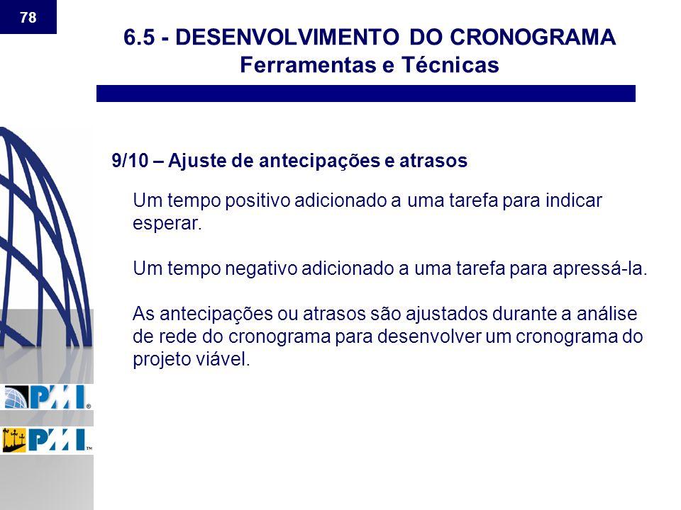 78 6.5 - DESENVOLVIMENTO DO CRONOGRAMA Ferramentas e Técnicas 9/10 – Ajuste de antecipações e atrasos Um tempo positivo adicionado a uma tarefa para i