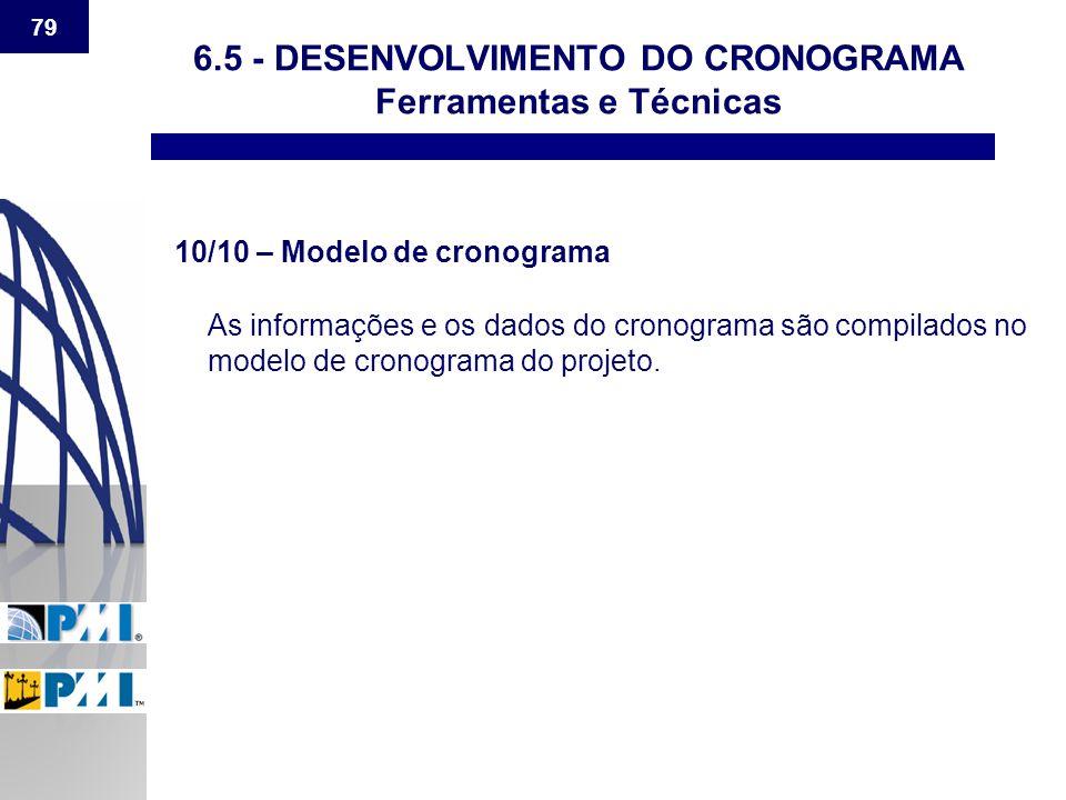 79 6.5 - DESENVOLVIMENTO DO CRONOGRAMA Ferramentas e Técnicas 10/10 – Modelo de cronograma As informações e os dados do cronograma são compilados no m