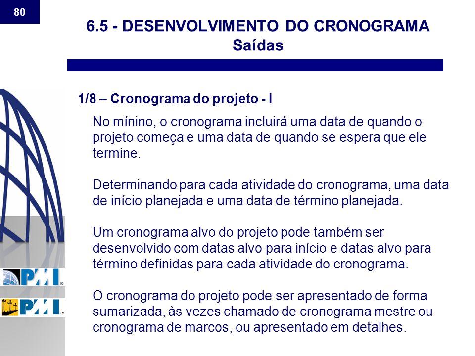 80 6.5 - DESENVOLVIMENTO DO CRONOGRAMA Saídas 1/8 – Cronograma do projeto - I No mínino, o cronograma incluirá uma data de quando o projeto começa e u
