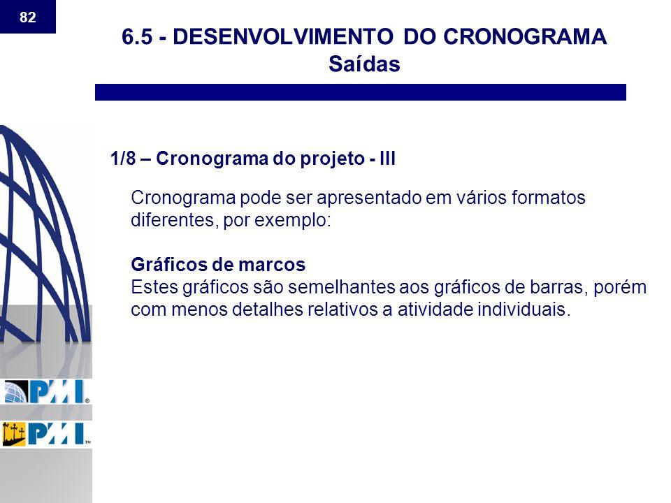 82 6.5 - DESENVOLVIMENTO DO CRONOGRAMA Saídas 1/8 – Cronograma do projeto - III Cronograma pode ser apresentado em vários formatos diferentes, por exe