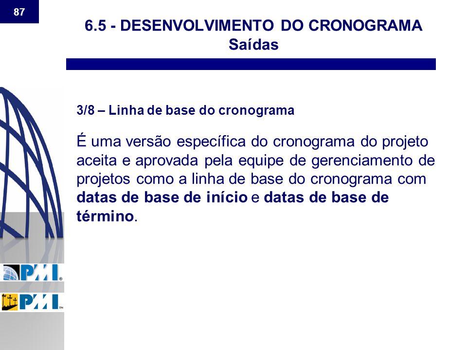 87 6.5 - DESENVOLVIMENTO DO CRONOGRAMA Saídas 3/8 – Linha de base do cronograma É uma versão específica do cronograma do projeto aceita e aprovada pel