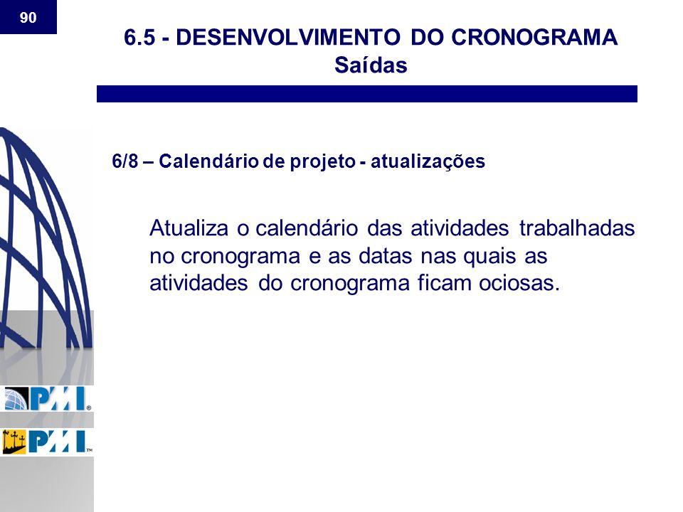 90 6.5 - DESENVOLVIMENTO DO CRONOGRAMA Saídas 6/8 – Calendário de projeto - atualizações Atualiza o calendário das atividades trabalhadas no cronogram
