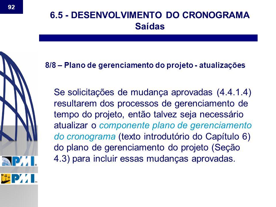 92 6.5 - DESENVOLVIMENTO DO CRONOGRAMA Saídas 8/8 – Plano de gerenciamento do projeto - atualizações Se solicitações de mudança aprovadas (4.4.1.4) re