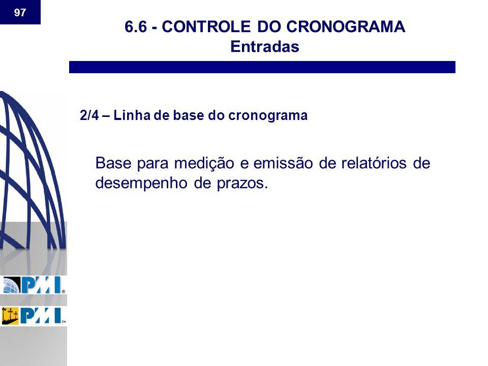 97 6.6 - CONTROLE DO CRONOGRAMA Entradas 2/4 – Linha de base do cronograma Base para medição e emissão de relatórios de desempenho de prazos.