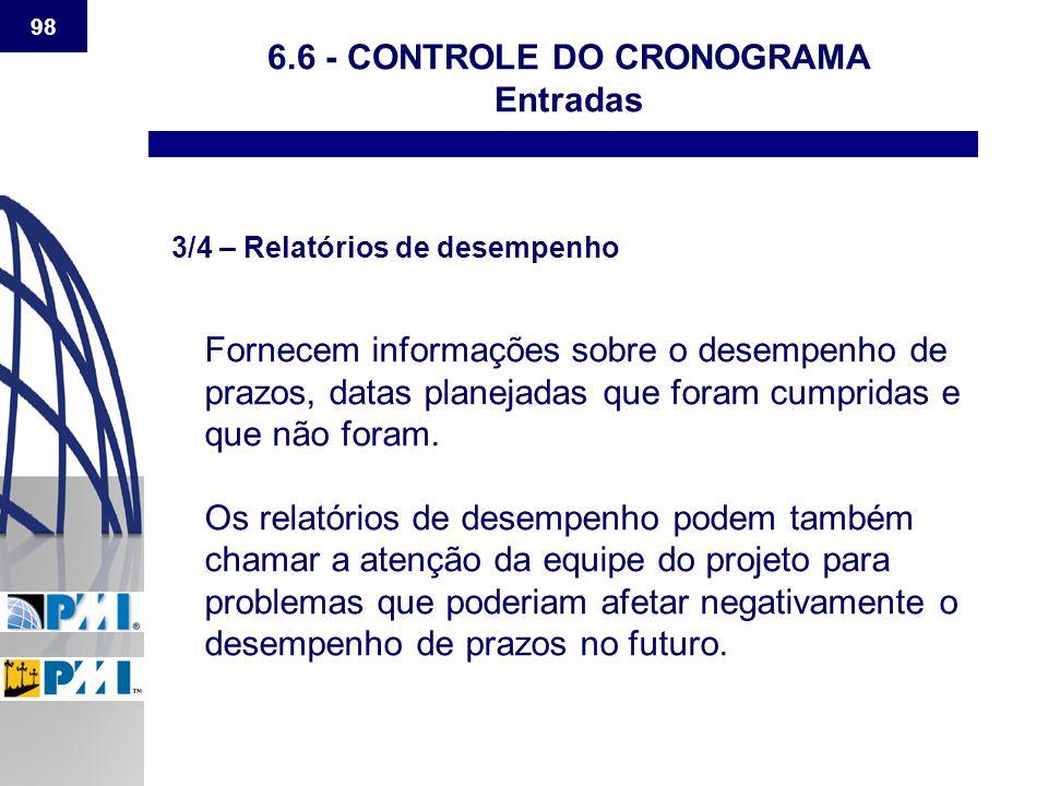 98 6.6 - CONTROLE DO CRONOGRAMA Entradas 3/4 – Relatórios de desempenho Fornecem informações sobre o desempenho de prazos, datas planejadas que foram