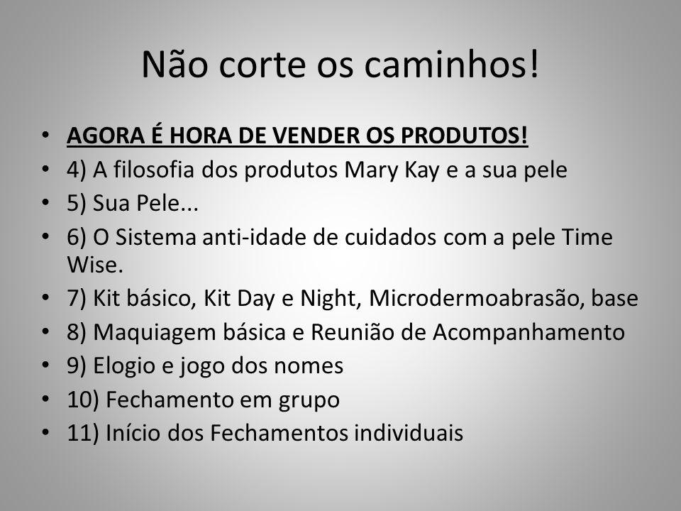 Não corte os caminhos! AGORA É HORA DE VENDER OS PRODUTOS! 4) A filosofia dos produtos Mary Kay e a sua pele 5) Sua Pele... 6) O Sistema anti-idade de