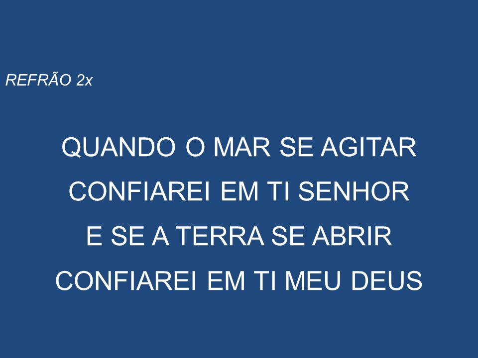 REFRÃO 2x QUANDO O MAR SE AGITAR CONFIAREI EM TI SENHOR _ E SE A TERRA SE ABRIR CONFIAREI EM TI MEU DEUS