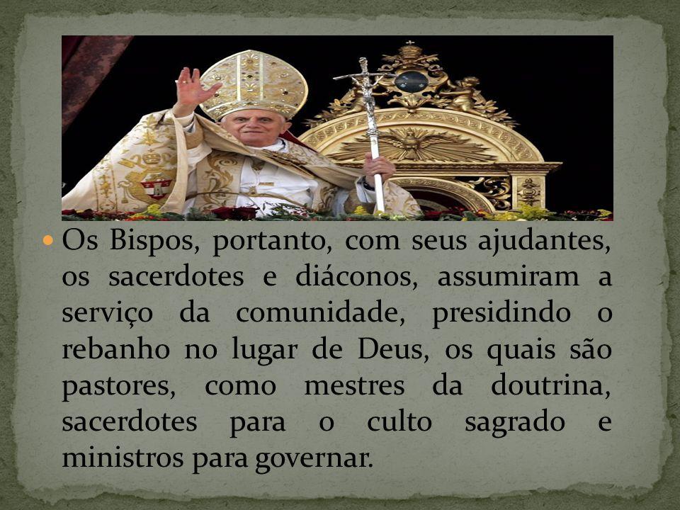 Os Bispos, portanto, com seus ajudantes, os sacerdotes e diáconos, assumiram a serviço da comunidade, presidindo o rebanho no lugar de Deus, os quais