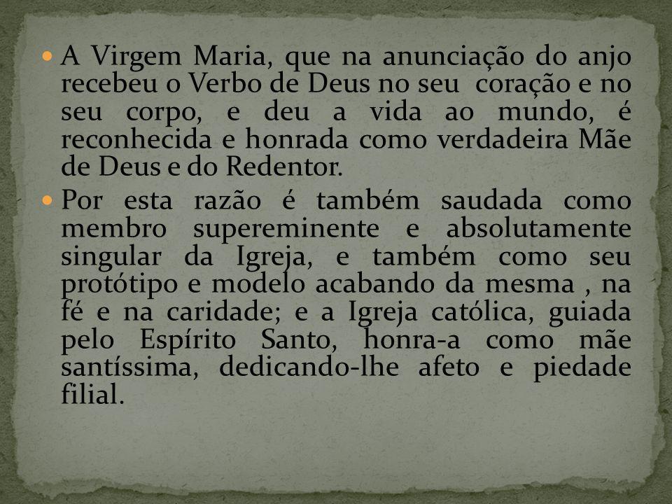 A Virgem Maria, que na anunciação do anjo recebeu o Verbo de Deus no seu coração e no seu corpo, e deu a vida ao mundo, é reconhecida e honrada como v
