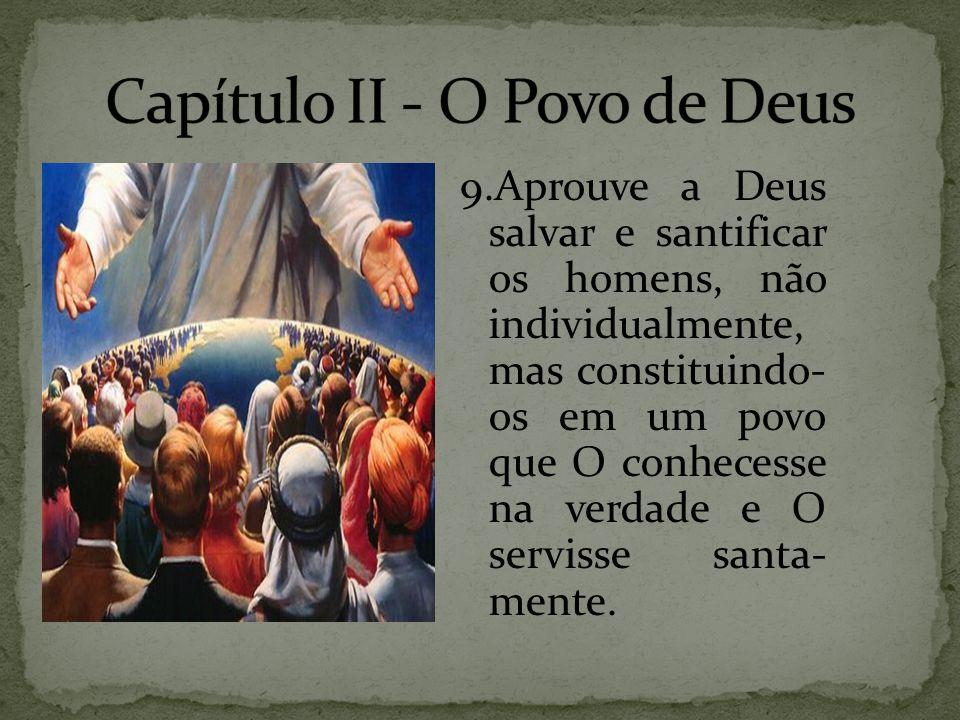 9.Aprouve a Deus salvar e santificar os homens, não individualmente, mas constituindo- os em um povo que O conhecesse na verdade e O servisse santa- m