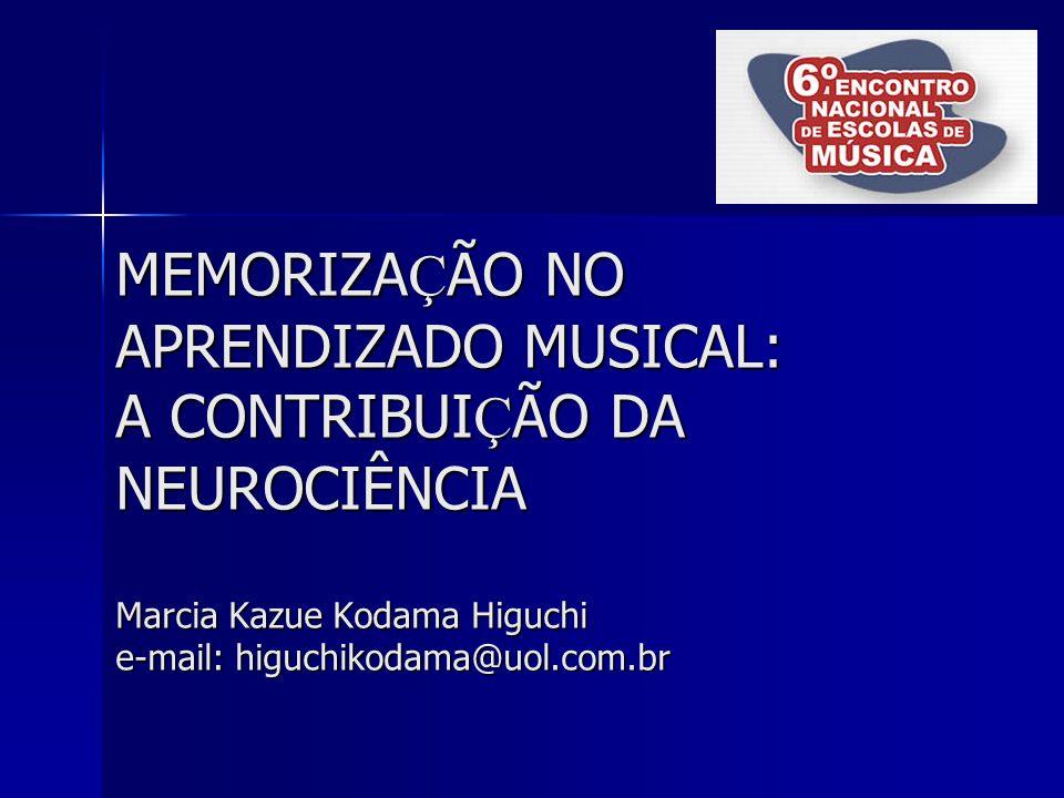 MEMORIZA Ç ÃO NO APRENDIZADO MUSICAL: A CONTRIBUI Ç ÃO DA NEUROCIÊNCIA Marcia Kazue Kodama Higuchi e-mail: higuchikodama@uol.com.br