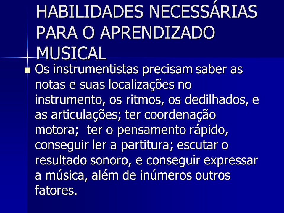 HABILIDADES NECESSÁRIAS PARA O APRENDIZADO MUSICAL Os instrumentistas precisam saber as notas e suas localizações no instrumento, os ritmos, os dedilh