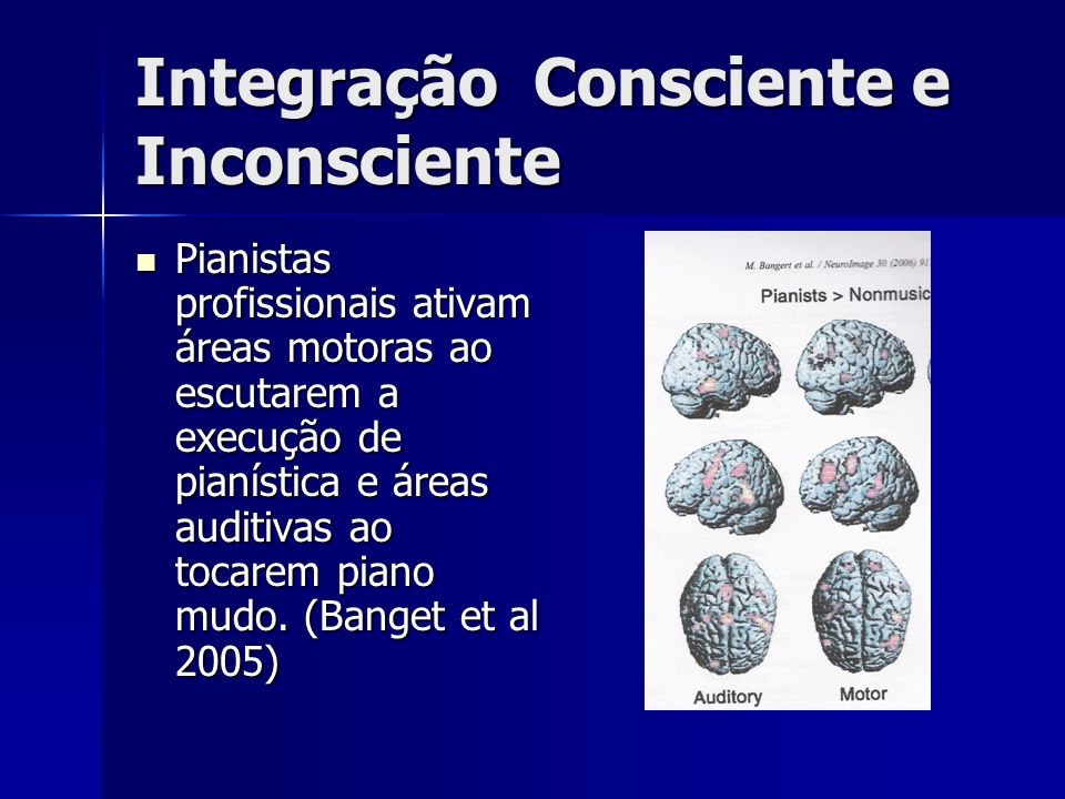 Integração Consciente e Inconsciente Pianistas profissionais ativam áreas motoras ao escutarem a execução de pianística e áreas auditivas ao tocarem p