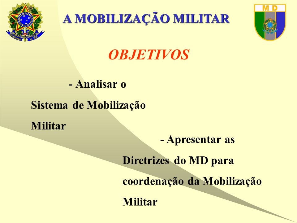 A MOBILIZAÇÃO MILITAR OBJETIVOS  - Analisar o Sistema de Mobilização Militar  - Apresentar as Diretrizes do MD para coordenação da Mobilização Militar