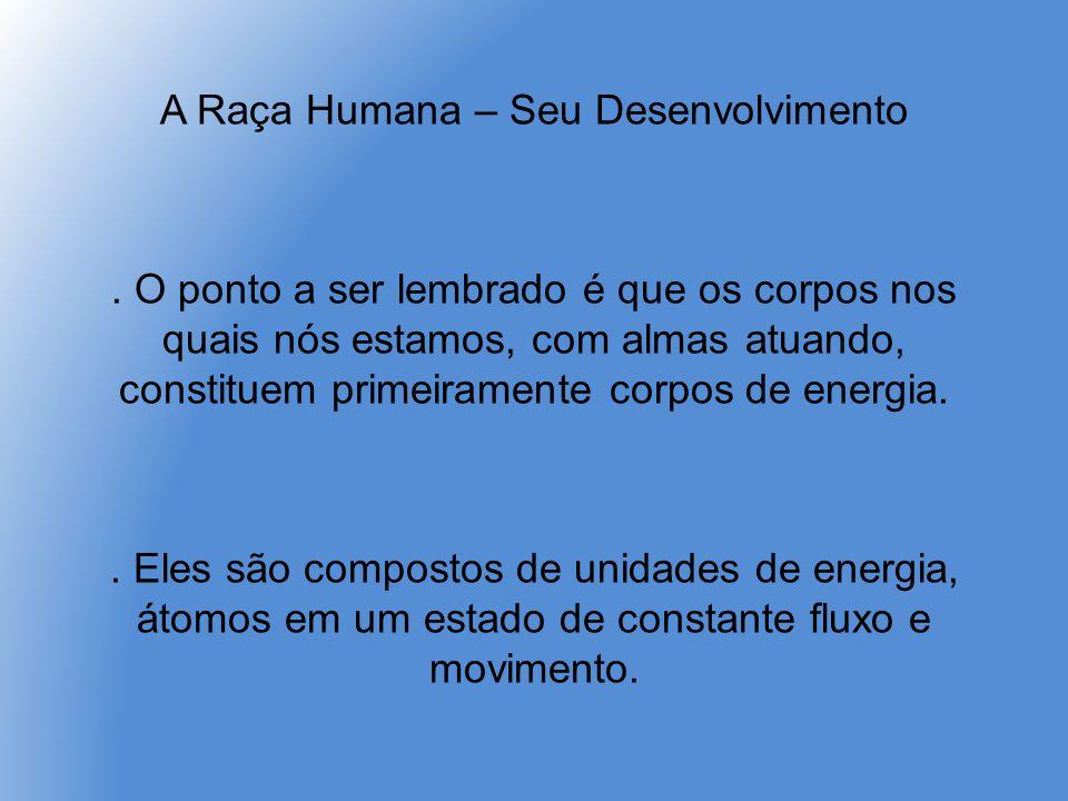 A Raça Humana – Seu Desenvolvimento. O ponto a ser lembrado é que os corpos nos quais nós estamos, com almas atuando, constituem primeiramente corpos
