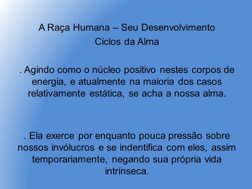 A Raça Humana – Seu Desenvolvimento Ciclos da Alma. Agindo como o núcleo positivo nestes corpos de energia, e atualmente na maioria dos casos relativa
