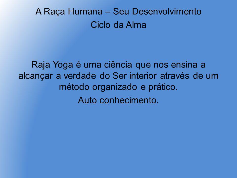 A Raça Humana – Seu Desenvolvimento Ciclo da Alma Raja Yoga é uma ciência que nos ensina a alcançar a verdade do Ser interior através de um método organizado e prático.