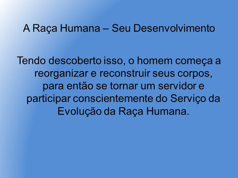 A Raça Humana – Seu Desenvolvimento Tendo descoberto isso, o homem começa a reorganizar e reconstruir seus corpos, para então se tornar um servidor e participar conscientemente do Serviço da Evolução da Raça Humana.