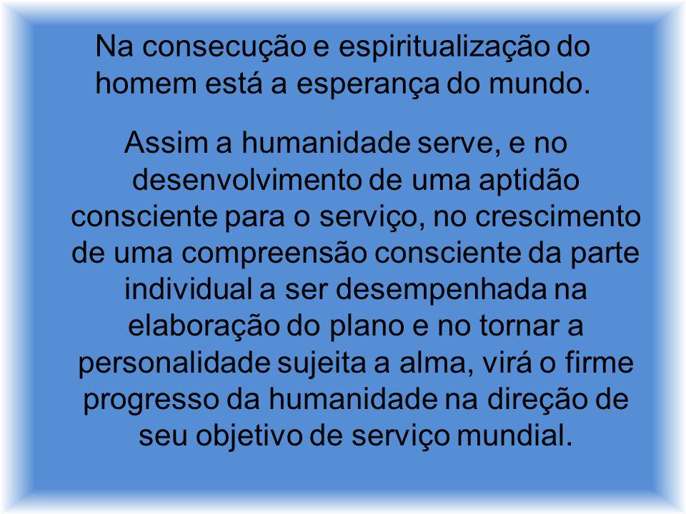 Na consecução e espiritualização do homem está a esperança do mundo. Assim a humanidade serve, e no desenvolvimento de uma aptidão consciente para o s