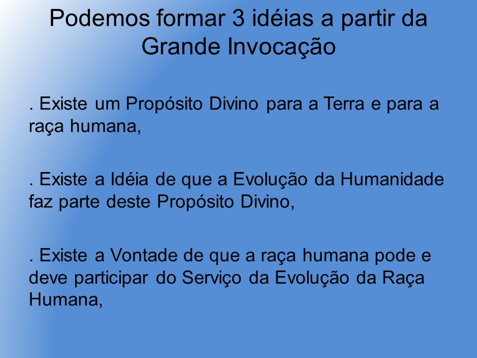 Podemos formar 3 idéias a partir da Grande Invocação. Existe um Propósito Divino para a Terra e para a raça humana,. Existe a Idéia de que a Evolução