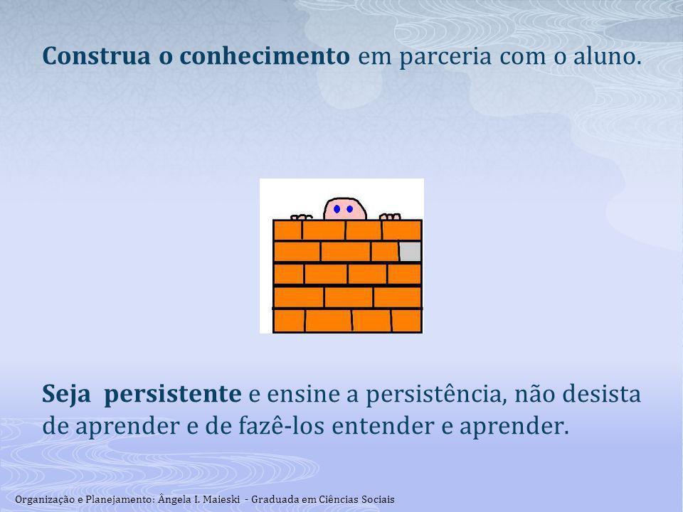 Construa o conhecimento em parceria com o aluno. Seja persistente e ensine a persistência, não desista de aprender e de fazê-los entender e aprender.