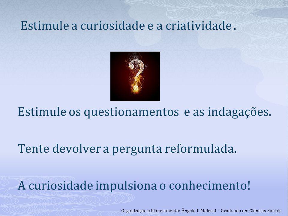 Estimule a curiosidade e a criatividade. Estimule os questionamentos e as indagações. Tente devolver a pergunta reformulada. A curiosidade impulsiona