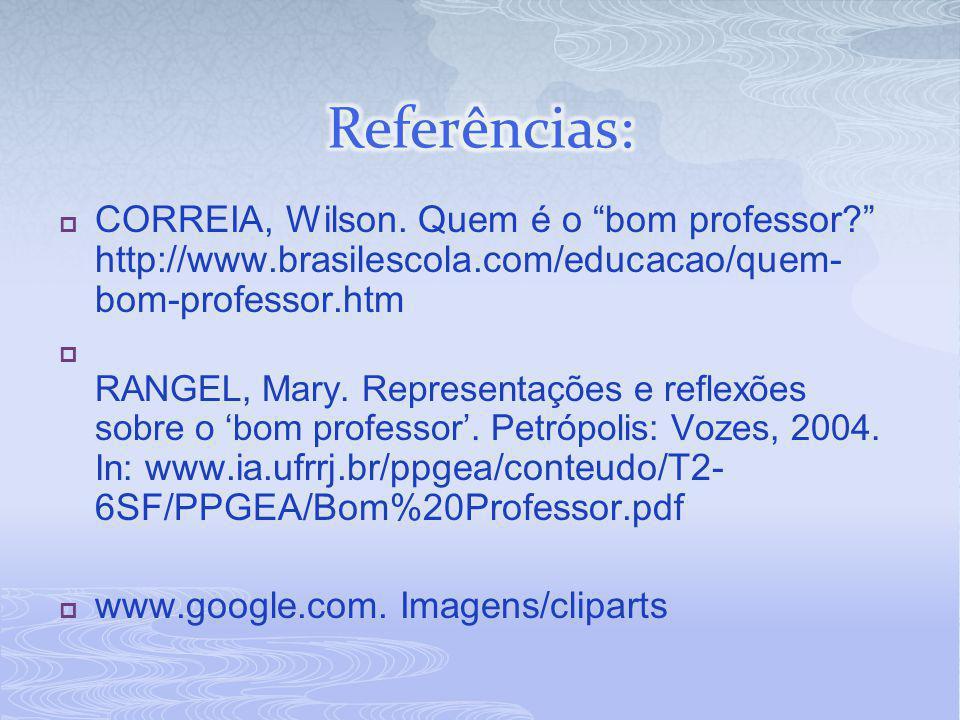 """ CORREIA, Wilson. Quem é o """"bom professor?"""" http://www.brasilescola.com/educacao/quem- bom-professor.htm  RANGEL, Mary. Representações e reflexões s"""