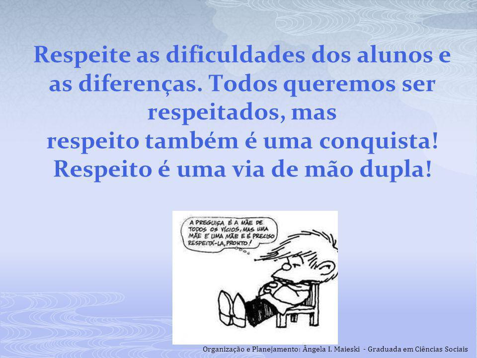 Respeite as dificuldades dos alunos e as diferenças. Todos queremos ser respeitados, mas respeito também é uma conquista! Respeito é uma via de mão du