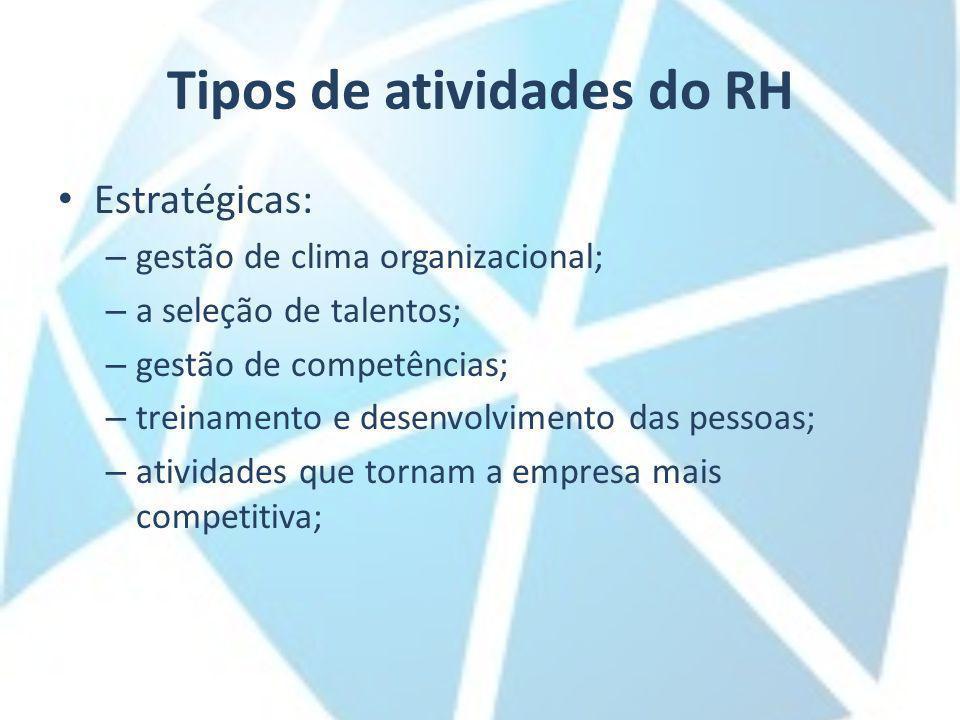Tipos de atividades do RH Estratégicas: – gestão de clima organizacional; – a seleção de talentos; – gestão de competências; – treinamento e desenvolvimento das pessoas; – atividades que tornam a empresa mais competitiva;