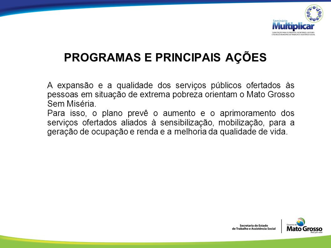 PROGRAMAS E PRINCIPAIS AÇÕES A expansão e a qualidade dos serviços públicos ofertados às pessoas em situação de extrema pobreza orientam o Mato Grosso